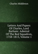 Letters And Papers Of Charles, Lord Barham: Admiral Of The Red Squadron, 1758-1813, Volume 1