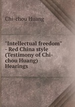 """""""Intellectual freedom"""" - Red China style (Testimony of Chi-chou Huang) Hearings"""