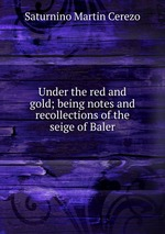 Under the red and gold; being notes and recollections of the seige of Baler