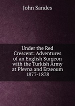 Under the Red Crescent: Adventures of an English Surgeon with the Turkish Army at Plevna and Erzeoum 1877-1878