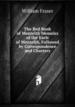 The Red Book of Menteith Memoirs of the Earls of Menteith, Followed by Correspondence and Charters