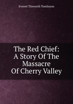 The Red Chief: A Story Of The Massacre Of Cherry Valley