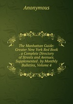 The Manhattan Guide: Greater New York Red Book . a Complete Directory of Streets and Avenues. Supplemented . by Monthly Bulletins, Volume 4