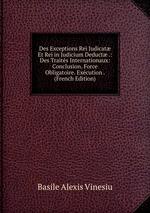 Des Exceptions Rei Judicat Et Rei in Judicium Deduct .: Des Traits Internationaux: Conclusion. Force Obligatoire. Excution . (French Edition)