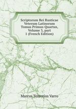 Scriptorum Rei Rusticae Veterum Latinorum Tomus Primus-Quartus, Volume 3,part 1 (French Edition)