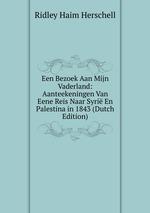 Een Bezoek Aan Mijn Vaderland: Aanteekeningen Van Eene Reis Naar Syri En Palestina in 1843 (Dutch Edition)