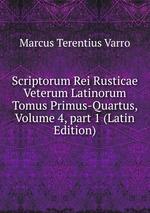 Scriptorum Rei Rusticae Veterum Latinorum Tomus Primus-Quartus, Volume 4,part 1 (Latin Edition)