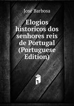 Elogios historicos dos senhores reis de Portugal (Portuguese Edition)