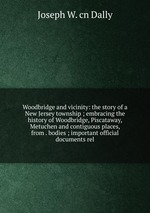 Woodbridge and vicinity: the story of a New Jersey township ; embracing the history of Woodbridge, Piscataway, Metuchen and contiguous places, from . bodies ; important official documents rel