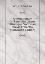 Annotationum In Rem Liturgicam Ritumque Sacrorum Brevis Collectio (Romanian Edition)