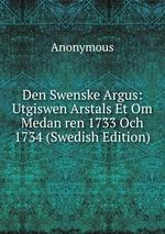 Den Swenske Argus: Utgiswen Arstals Et Om Medan ren 1733 Och 1734 (Swedish Edition)