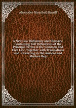 A New Law Dictionary and Glossary: Containing Full Definitions of the Principal Terms of the Common and Civil Law, Together with Translations and . Occurring in the Ancient and Modern Rep
