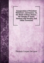 Inauguration of President Watterson ; Gormanius, Or, the Battle of Reps-Demos ; the Temple of Trusts, Honesty and Venality, and Other Travesties