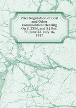 Price Regulation of Coal and Other Commodities: Hearing On S. 2354, and S.J.Res. 77, June 22- July 16, 1917