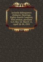Juvenile delinquency (Indians). Hearings, Eighty-fourth Congress, first session, pursuant to S. Res. 62. March 11, April 28-30, 1955