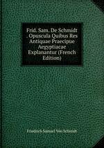 Frid. Sam. De Schmidt . Opuscula Quibus Res Antiquae Praecipue Aegyptiacae Explanantur (French Edition)