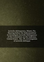 Juvenile delinquency, Miami, Fla. Hearing before the Subcommittee to Investigate Juvenile Delinquency of the Committee on the Judiciary, United States . Res. 89, investigation of juvenile delinque