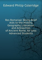 Res Romanae: Being Brief Aids to the History, Geography, Literature, and Antiquities of Ancient Rome, for Less Advanced Students
