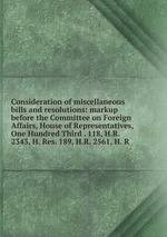 Consideration of miscellaneous bills and resolutions: markup before the Committee on Foreign Affairs, House of Representatives, One Hundred Third . 118, H.R. 2343, H. Res. 189, H.R. 2561, H. R