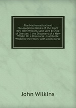 The Mathematical and Philosophical Works of the Right Rev. John Wilkins, Late Lord Bishop of Chester: I. the Discovery of a New World; Or, a Discourse . Habitable World in the Moon. with a Discourse