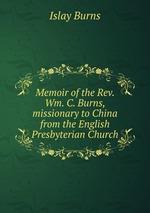 Memoir of the Rev. Wm. C. Burns, missionary to China from the English Presbyterian Church