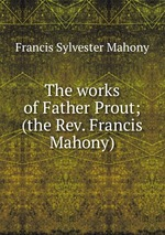 The works of Father Prout; (the Rev. Francis Mahony)