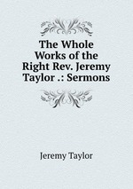 The Whole Works of the Right Rev. Jeremy Taylor .: Sermons