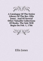 A Catalogue Of The Entire Library Of The Rev. Ellis Jones . And Of Several Other Valuable Collections Of Books. The Sale Will Begin On Feb. 1, 1786