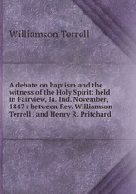 A debate on baptism and the witness of the Holy Spirit: held in Fairview, Ia. Ind. November, 1847 : between Rev. Williamson Terrell . and Henry R. Pritchard