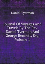 Journal Of Voyages And Travels By The Rev. Daniel Tyerman And George Bennett, Esq, Volume 1