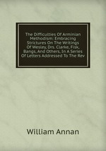 The Difficulties Of Arminian Methodism: Embracing Strictures On The Writings Of Wesley, Drs. Clarke, Fisk, Bangs, And Others, In A Series Of Letters Addressed To The Rev