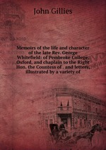 Memoirs of the life and character of the late Rev. George Whitefield: of Pembroke College, Oxford, and chaplain to the Right Hon. the Countess of . and letters, illustrated by a variety of