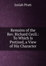 Remains of the Rev. Richard Cecil.: To Which Is Pretixed, a View of His Character
