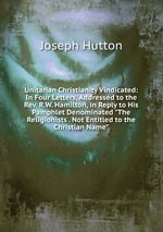 """Unitarian Christianity Vindicated: In Four Letters, Addressed to the Rev. R.W. Hamilton, in Reply to His Pamphlet Denominated """"The Religionists . Not Entitled to the Christian Name"""""""