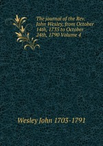 The journal of the Rev. John Wesley, from October 14th, 1735 to October 24th, 1790 Volume 4