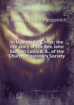 In Uganda for Christ; the life story of the Rev. John Samuel Callis B. A., of the Church Missionary Society