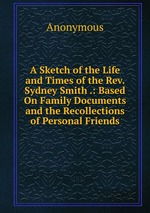 A Sketch of the Life and Times of the Rev. Sydney Smith .: Based On Family Documents and the Recollections of Personal Friends