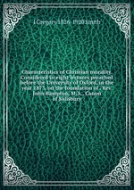 Characteristics of Christian morality. Considered in eight lectures preached before the University of Oxford, in the year 1873, on the foundation of . Rev. John Bampton, M.A., Canon of Salisbury