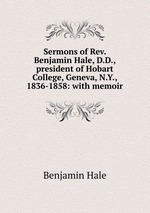 Sermons of Rev. Benjamin Hale, D.D., president of Hobart College, Geneva, N.Y., 1836-1858: with memoir