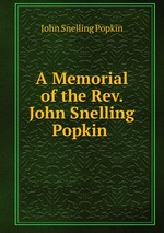 A Memorial of the Rev. John Snelling Popkin