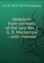 Selection from sermons of the late Rev. J. G. D. Mackenzie .: with memoir