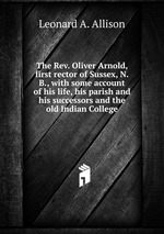 The Rev. Oliver Arnold, first rector of Sussex, N.B., with some account of his life, his parish and his successors and the old Indian College