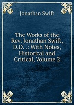 The Works of the Rev. Jonathan Swift, D.D. .: With Notes, Historical and Critical, Volume 2