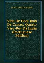 Vida De Dom Joa De Castro, Quarto Viso-Rey Da India (Portuguese Edition)