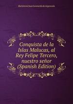 Conquista de la Islas Malucas, al Rey Felipe Tercero, nuestro seor (Spanish Edition)