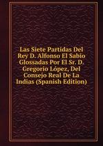 Las Siete Partidas Del Rey D. Alfonso El Sabio Glossadas Por El Sr. D. Gregorio Lpez, Del Consejo Real De La Indias (Spanish Edition)