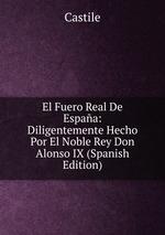 El Fuero Real De Espaa: Diligentemente Hecho Por El Noble Rey Don Alonso IX (Spanish Edition)