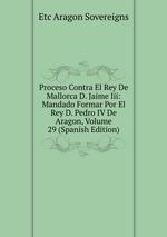 Proceso Contra El Rey De Mallorca D. Jaime Iii: Mandado Formar Por El Rey D. Pedro IV De Aragon, Volume 29 (Spanish Edition)
