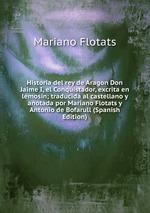Historia del rey de Aragon Don Jaime I, el Conquistador, excrita en lemosn; traducida al castellano y anotada por Mariano Flotats y Antonio de Bofarull (Spanish Edition)