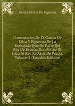 Comentarios De D. Garcia De Silva Y Figueroa De La Embajada Que De Parte Del Rey De Espaa Don Felipe III Hizo Al Rey Xa Abas De Persia, Volume 2 (Spanish Edition)